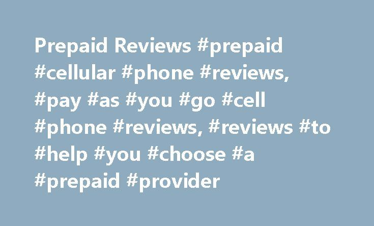 Prepaid Reviews #prepaid #cellular #phone #reviews, #pay #as #you #go #cell #phone #reviews, #reviews #to #help #you #choose #a #prepaid #provider http://boston.remmont.com/prepaid-reviews-prepaid-cellular-phone-reviews-pay-as-you-go-cell-phone-reviews-reviews-to-help-you-choose-a-prepaid-provider/  # Prepaid Reviews Don t buy a phone before reading our reviews Prepaid Reviews is the largest prepaid cell phone review site. We offer you up to date information about 26+ of the most popular…