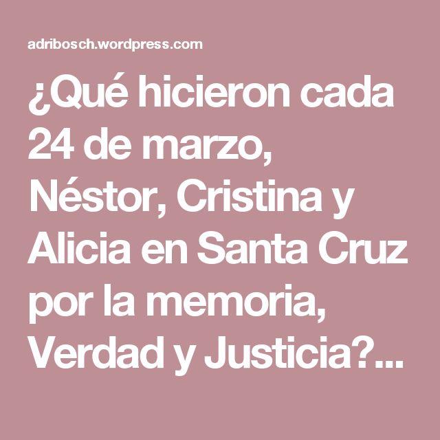 ¿Qué hicieron cada 24 de marzo, Néstor, Cristina y Alicia en Santa Cruz por la memoria, Verdad y Justicia? | OPI Santa Cruz – The Bosch's Blog