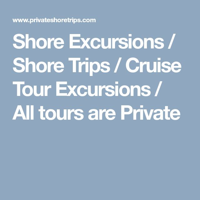 Shore Excursions / Shore Trips / Cruise Tour Excursions / All tours are Private