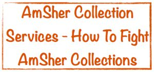 AmSher Collection Services - How To Fight AmSher Collections ...  AmSher Collection Services is an independent debt collector, located in Birmingham, Alabama. Discover how to fight AmSher Collections and five tips to protect your rights.