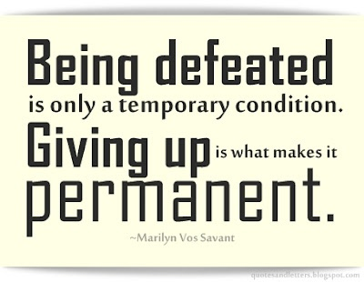 Being defeated is only a temporary condition. Giving up is what makes it permanent.