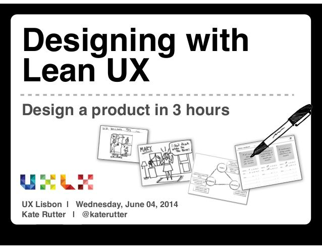 Designing with Lean UX : Rapid Product Design [UX Lisbon 2014] by Kate Rutter via slideshare
