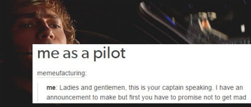 Me as a Pilot: Ladies and gentlemen, this is your captain speaking. I have an announcement to make but you have to promise not to get mad.
