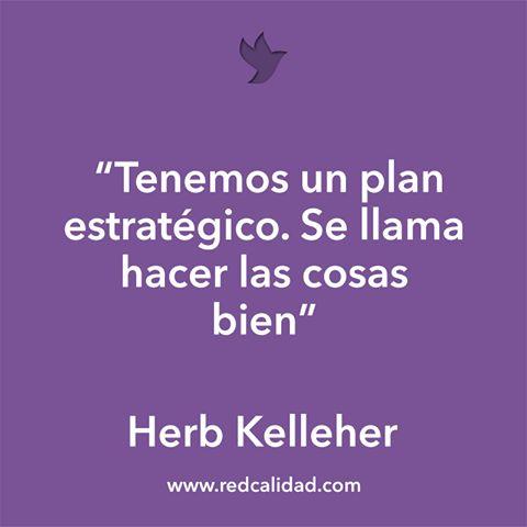 """""""Tenemos un Plan estratégico. Se llama hacer las cosas bien"""" Herb Kelleher wwww.redcalidad.com"""