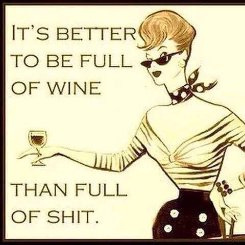 It is better to be full of wine than full of shit...haha, then I know lots of people that need to consume wine by the case...