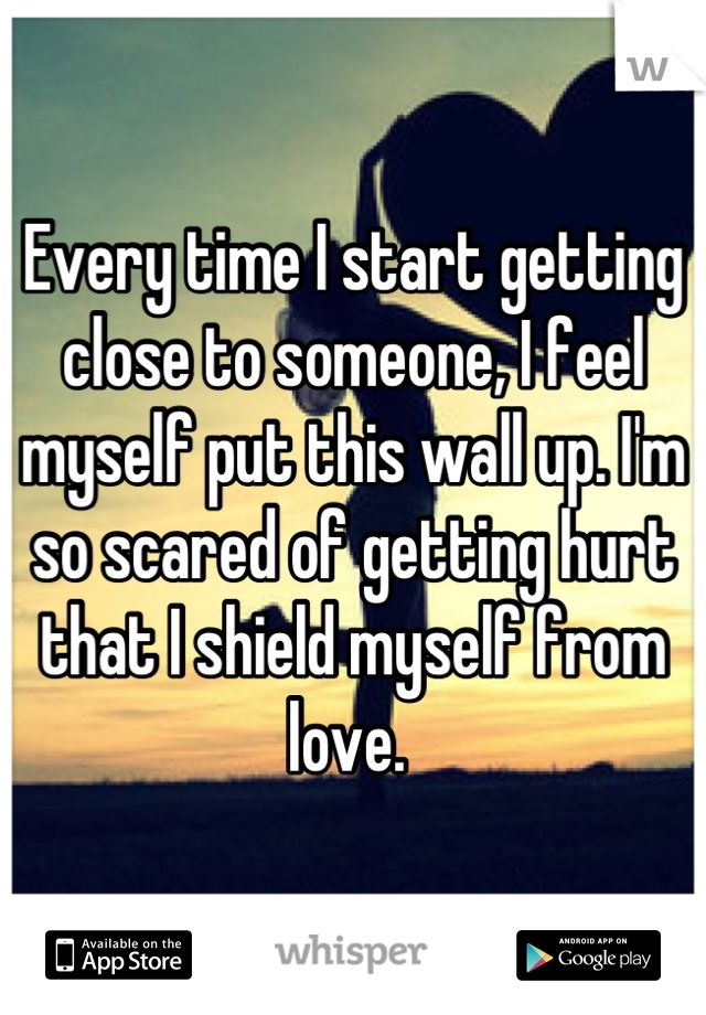 Every time I start getting close to someone, I feel myself put this wall up. I'm so scared of getting hurt that I shield myself from love.