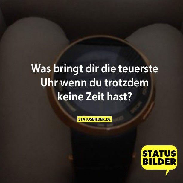 Was bringt dir die teuerste Uhr wenn du trotzdem keine Zeit hast?  - Whatsappsprüche, Fb Sprüche