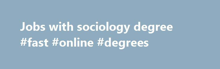 Jobs with sociology degree #fast #online #degrees http://degree.nef2.com/jobs-with-sociology-degree-fast-online-degrees/  #jobs with sociology degree # Sociology Sub-Area: Counseling Case Management Advocacy Mental Health Services Programming Administration Employers: Community service agencies Advocacy groups Federal, state, and local government United Way agencies Local branches of national non-profit organizations Religiously-affiliated service organizations Private foundations Adoption…