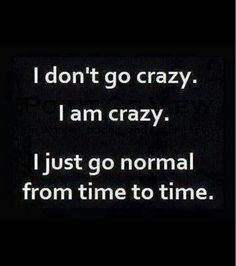 Things About Me People Say I Am Crazy, So I Guess I Am Crazy.. c: