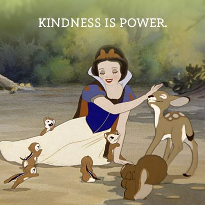 Snow White: Kindness is POWER. http://media-cache-ak1.pinimg.com/originals/76/3f/db/763fdb3ca2c818f539c7e2924e97fa0a.jpg
