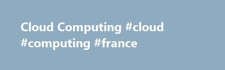 Cloud Computing #cloud #computing #france http://bank.remmont.com/cloud-computing-cloud-computing-france/  # Cloud Computing Cloud Computing Ultrabook, Celeron, Celeron Inside, Core Inside, Intel, Intel Logo, Intel Atom, Intel Atom Inside, Intel Core, Intel Inside, Intel Inside Logo, Intel vPro, Itanium, Itanium Inside, Pentium, Pentium Inside, vPro Inside, Xeon, Xeon Phi, and Xeon Inside are trademarks of Intel Corporation in the U.S. and/or other countries. Offers subject … Read More →