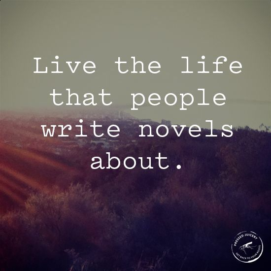 This is my plan. I'm going to live the novel and then write it.