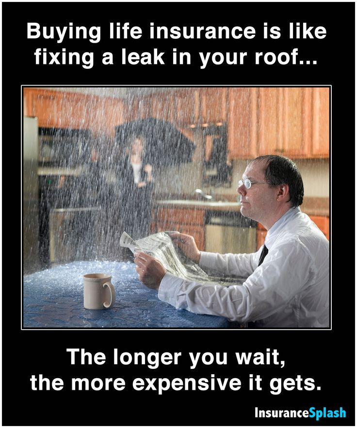 Buying life insurance is like fixing a leak in your roof... the longer you wait, the more expensive it gets.
