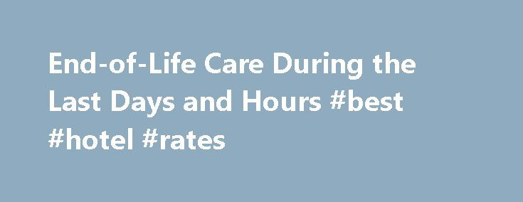 End-of-Life Care During the Last Days and Hours #best #hotel #rates http://hotels.remmont.com/end-of-life-care-during-the-last-days-and-hours-best-hotel-rates/  #end of life care # Registered Nurses Association of Ontario l'Association des infirmières et infirmiers autorisés de l'Ontario End-of-Life Care During the Last Days and Hours About this Guideline. The purpose of this best practice guideline is to provide evidence-based recommendations for Registered Nurses and Registered Practical…