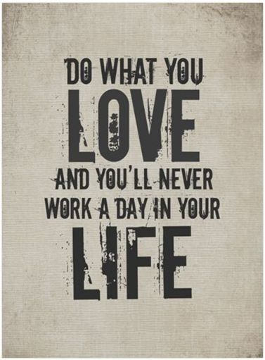 Do what you love and you'll never work a day of your life.