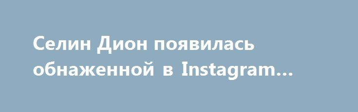 Селин Дион появилась обнаженной в Instagram Vogue http://oane.ws/2017/07/05/selin-dion-poyavilas-obnazhennoy-v-instagram-vogue.html  На страничке американского журнала Vogue в аккаунте в Instagram появилась фотография обнаженной 49-летней Селин Дион. Авторы подписали изображение, сообщив о том, что Мисс Дион в перерыве между модными показами во Франции меняет один наряд на другой.