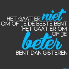 Het gaat er niet om of je de beste bent, het gaat erom dat je beter bent dan gisteren!