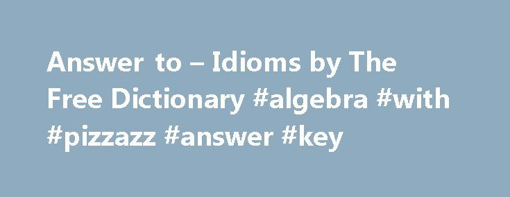 Answer to – Idioms by The Free Dictionary #algebra #with #pizzazz #answer #key http://answer.remmont.com/answer-to-idioms-by-the-free-dictionary-algebra-with-pizzazz-answer-key/  #answer it # answer to answer to someone 1.Fig. to explain or justify one's actions to someone. (Usually with have to.) If John cannot behave properly, he'll have to answer to me. The car thief will have to answer to the judge. 2.Fig. [in the hierarchy of the workplace] to be under the supervision of […]