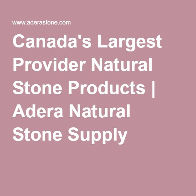 Canada's Largest Provider Natural Stone Products | Adera Natural Stone Supply