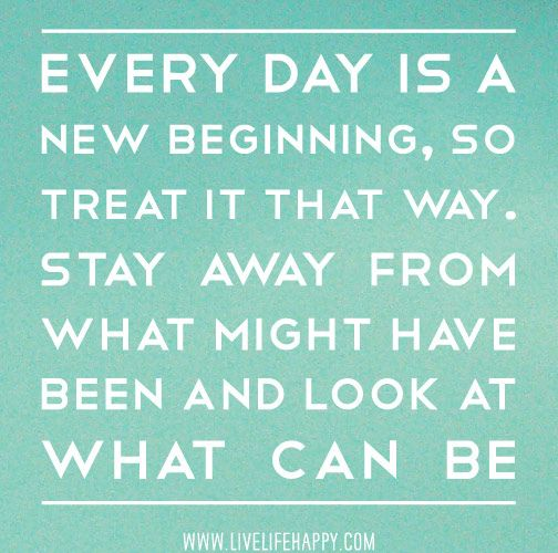 Every day is a new beginning, so treat it that way. Stay away from what might have been and look at what can be. by deeplifequotes, via Flickr