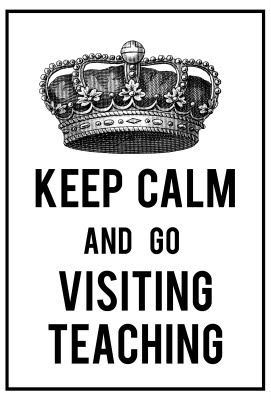 keep calm and go visiting teaching( in a way it is visiting teaching, shhhhh they just don't know that yet! ;)