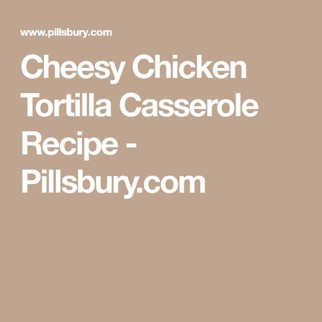 Cheesy Chicken Tortilla Casserole Recipe - Pillsbury.com
