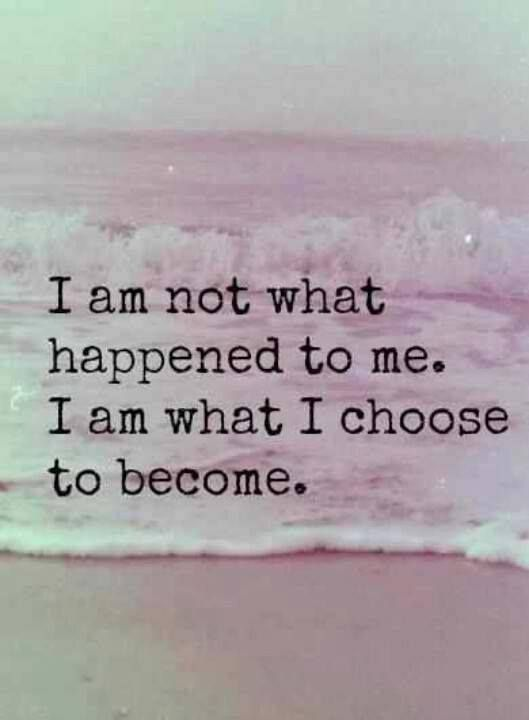 I am NOT what happened to me. I am what I CHOOSE to become.  <3 powerful