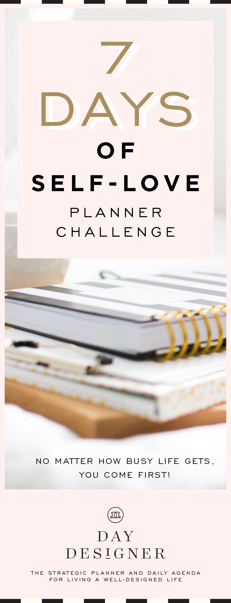Sign up today for February 11-17, 2018. No matter how busy life gets, YOU come first. | 7 Days of Self-Love #daydesigner #ddplanforselfcare