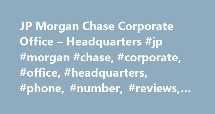 JP Morgan Chase Corporate Office – Headquarters #jp #morgan #chase, #corporate, #office, #headquarters, #phone, #number, #reviews, #address http://arlington.remmont.com/jp-morgan-chase-corporate-office-headquarters-jp-morgan-chase-corporate-office-headquarters-phone-number-reviews-address/  # JP Morgan Chase Corporate Office Headquarters 109 Reviews For JP Morgan Chase Headquarters Corporate Office CLOSED ACCT! On September 11th I went to the store to make a purchase and my card was…