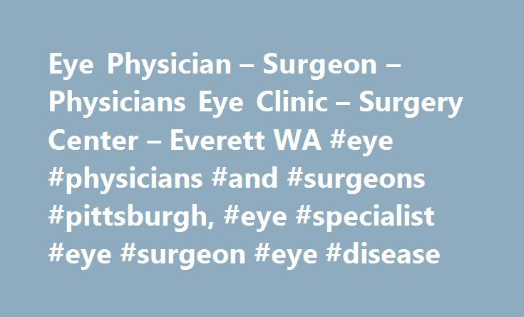 Eye Physician – Surgeon – Physicians Eye Clinic – Surgery Center – Everett WA #eye #physicians #and #surgeons #pittsburgh, #eye #specialist #eye #surgeon #eye #disease http://ireland.nef2.com/eye-physician-surgeon-physicians-eye-clinic-surgery-center-everett-wa-eye-physicians-and-surgeons-pittsburgh-eye-specialist-eye-surgeon-eye-disease/  # Eye Clinic Surgery Center in Everett, WA When you need medical eye treatments . our talented, experienced, and friendly staff is sure to exceed your…