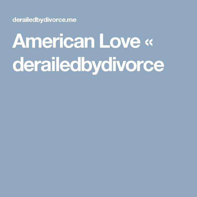 American Love « derailedbydivorce