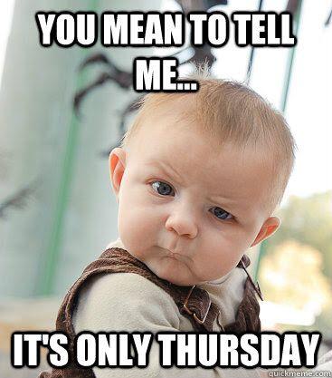 It's only Thursday?