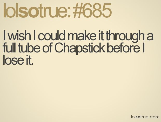 Oh my WORD! I must own 2 dozen tubes of chapstick because I keep losing them!! LOL