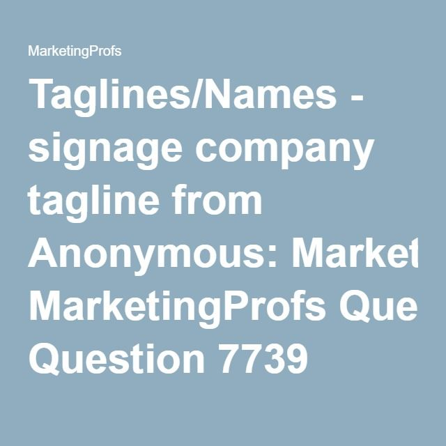 Taglines/Names - signage company tagline from Anonymous: MarketingProfs Question 7739