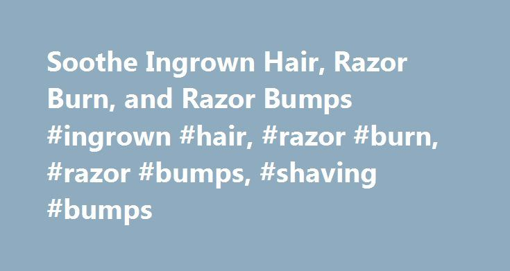 Soothe Ingrown Hair, Razor Burn, and Razor Bumps #ingrown #hair, #razor #burn, #razor #bumps, #shaving #bumps http://busines.remmont.com/soothe-ingrown-hair-razor-burn-and-razor-bumps-ingrown-hair-razor-burn-razor-bumps-shaving-bumps/  # Smooth Shaving: Soothe Razor Burn, Ingrown Hair, and Shaving Bumps Prevent It: Don t keep your razor in the shower. The heat and humidity accelerate rusting and bacterial growth, says David Colbert, M.D. a dermatologist in New York City. Toss the blade after…