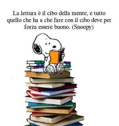 La lettura è il cibo della mente, e tutto quello che ha a che fare con il cibo deve per forza essere buono. (Snoopy)