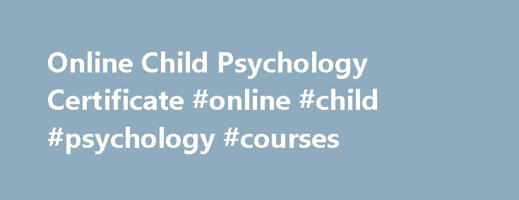Online Child Psychology Certificate #online #child #psychology #courses http://washington.remmont.com/online-child-psychology-certificate-online-child-psychology-courses/  # Online Child Psychology Certificate Regionally Nationally Accredited Self-Paced Supportive Low monthly payments Learn more about our online Child Psychology Certificate Program Penn Foster Career School s Online Child Psychology Certificate Program will provide you with a basic overview of the principles of psychology…