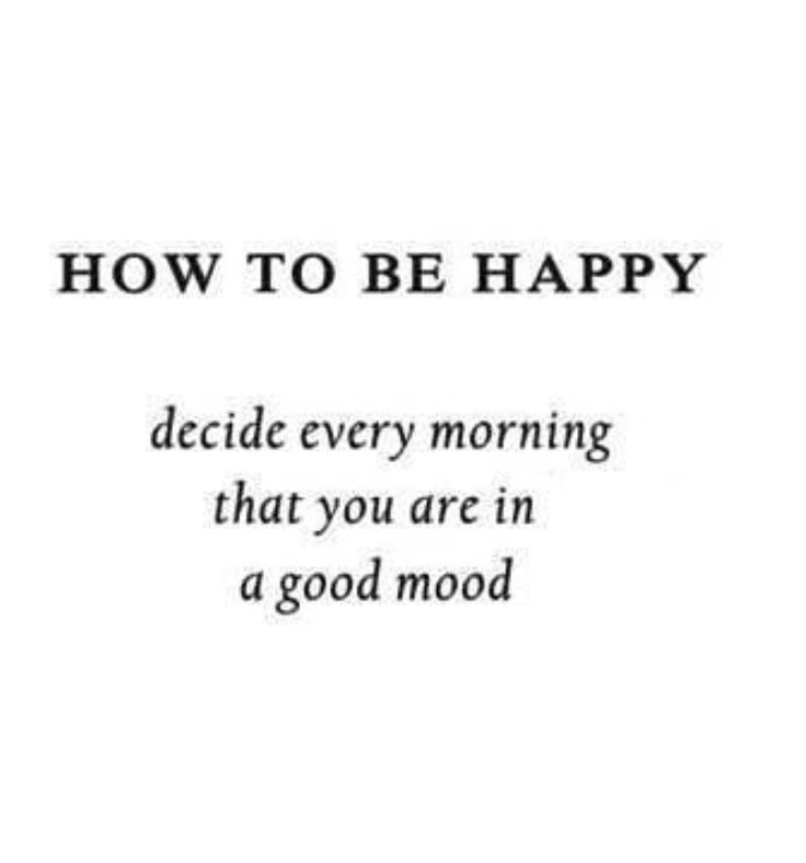 How To Be Happy. Decide Every Morning That You Are In A Good Mood
