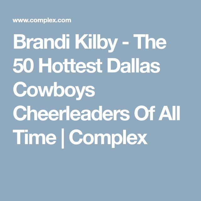Brandi Kilby - The 50 Hottest Dallas Cowboys Cheerleaders Of All Time | Complex
