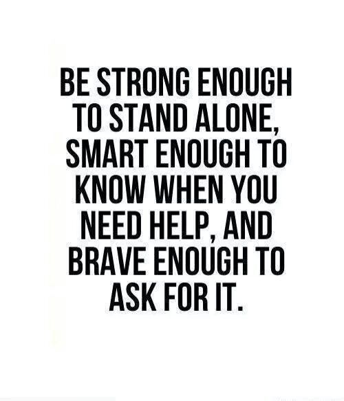 Be strong enough to stand alone, smart enough to know when you need help, and brave enough to ask for  it.