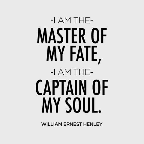 """I am the master of my fate, I am the captain of my soul."" — William Ernest Henley"