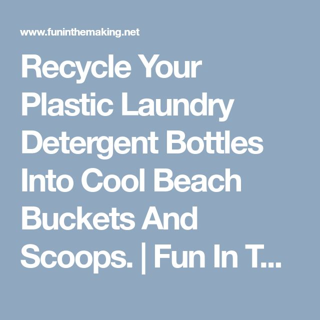 Recycle Your Plastic Laundry Detergent Bottles Into Cool Beach Buckets And Scoops. | Fun In The Making