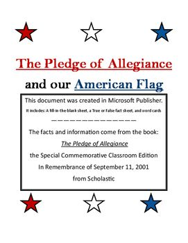 This document can be used to assist with teaching about the Pledge of Allegiance and our American flag. Facts and information come from the book The Pledge of Allegiance from Scholastic. It includes: A Fill in the Blank Sheet, A True or False Sheet (with answer key), and word cards.