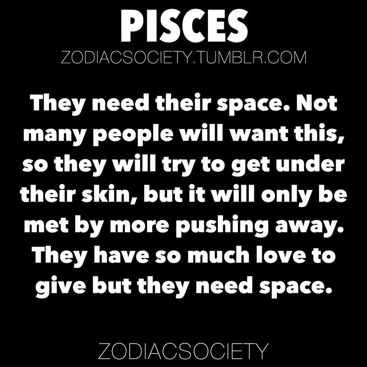 zodiacsociety:  Pisces Zodiac Facts: They need their space. Not many people will want this, so they will try to get under their skin, but it will only be met by more pushing away. They have so much love to give but they need space.http://zodiacsociety.tumblr.com