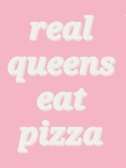 real queens eat pizza. ♡