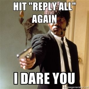 "Hit ""reply all"" again I dare you 