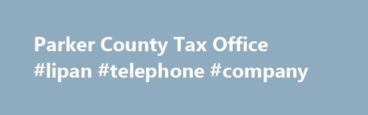Parker County Tax Office #lipan #telephone #company http://indiana.remmont.com/parker-county-tax-office-lipan-telephone-company/  # Additional Info County: Parker Tax Assessor-Collector: Jenny Gentry Physical Address: Courthouse Annex1112 Santa FeWeatherford, TX 76086-5855 Mailing Address: PO Box 2740Weatherford, TX 76086-8740 Telephone: (817) 598-6139 Fax: (817) 598-6133 Email Address: This email address is being protected from spambots. You need JavaScript enabled to view it. Website…