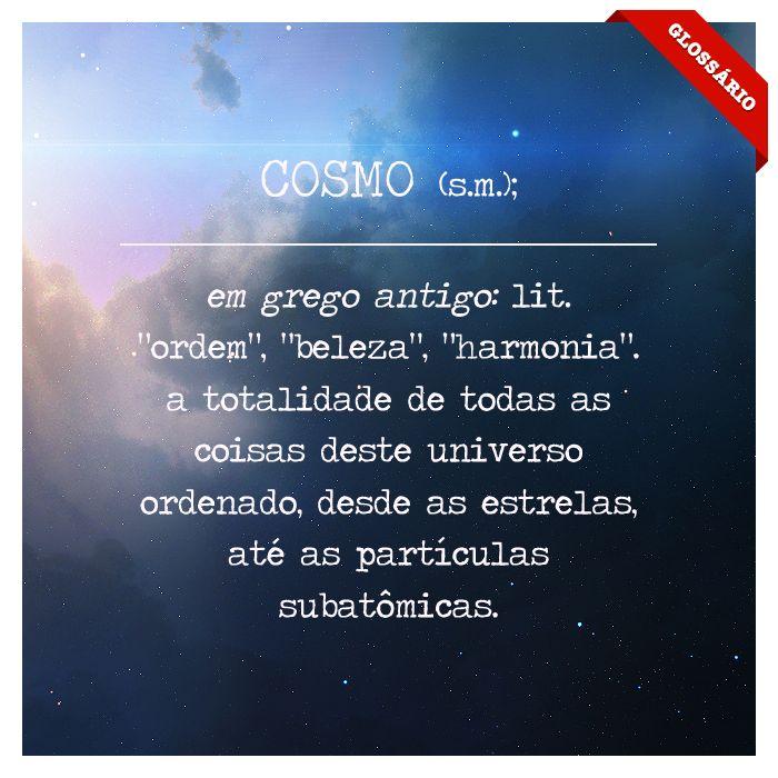 """COSMO (s.m.); em grego antigo: lit. """"ordem"""", """"beleza"""", """"harmonia"""". a totalidade de todas as coisas deste universo ordenado, desde as estrelas, até as partículas subatômicas."""