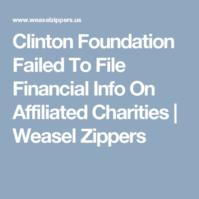 Clinton Foundation Failed To File Financial Info On Affiliated Charities | Weasel Zippers