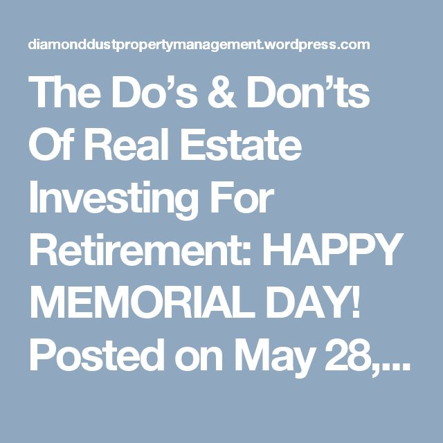 The Do's & Don'ts Of Real Estate Investing For Retirement: HAPPY MEMORIAL DAY! Posted on May 28, 2017 by diamonddustpropertymanagement It is very possible to build a dependable retirement investment portfolio. Although the real estate market is known for having its up's and down's, the best investors know how to manage their investments and time their deals correctly to best optimize for success.  If you want to lower your risk and protect your invested capital to prepare for retirement…